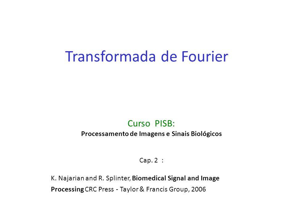 Transformada de Fourier Curso PISB: Processamento de Imagens e Sinais Biológicos Cap. 2 : K. Najarian and R. Splinter, Biomedical Signal and Image Pro