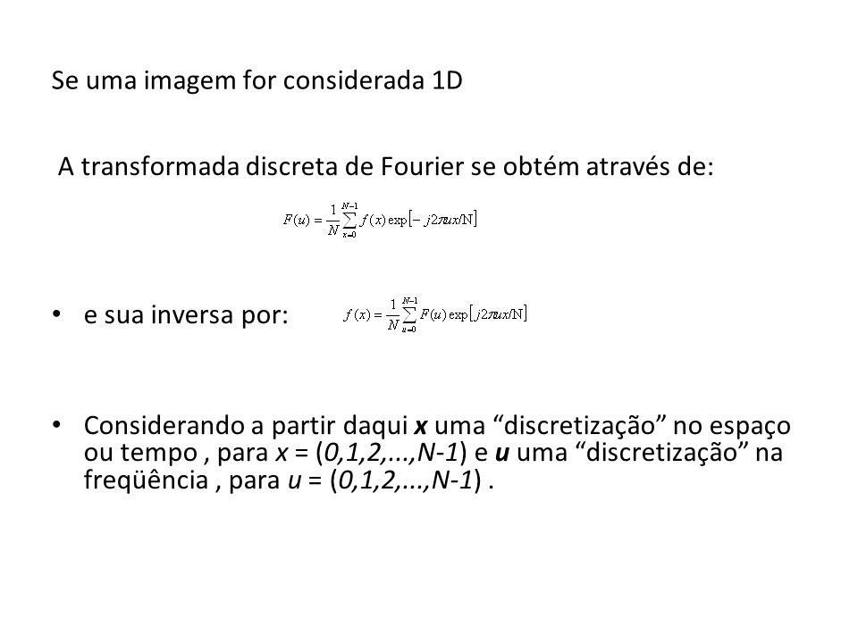 Se uma imagem for considerada 1D A transformada discreta de Fourier se obtém através de: e sua inversa por: Considerando a partir daqui x uma discreti