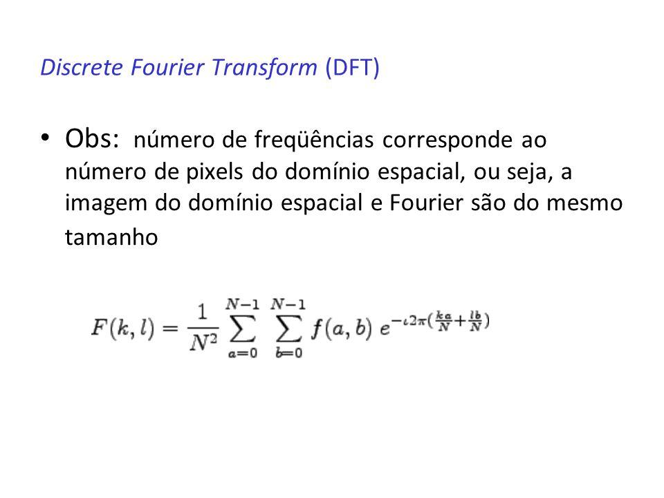 Discrete Fourier Transform (DFT) Obs: número de freqüências corresponde ao número de pixels do domínio espacial, ou seja, a imagem do domínio espacial