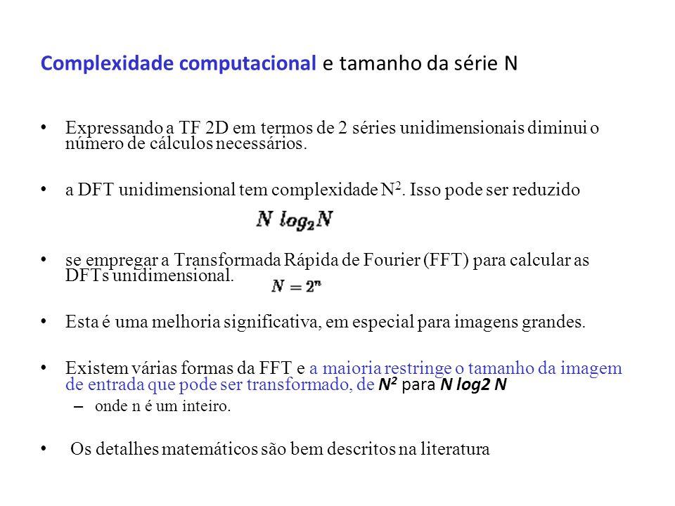 Complexidade computacional e tamanho da série N Expressando a TF 2D em termos de 2 séries unidimensionais diminui o número de cálculos necessários. a