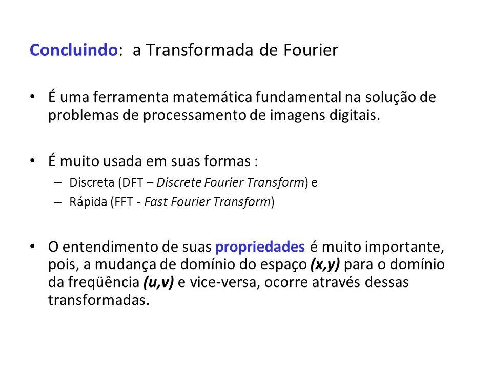 Concluindo: a Transformada de Fourier É uma ferramenta matemática fundamental na solução de problemas de processamento de imagens digitais. É muito us