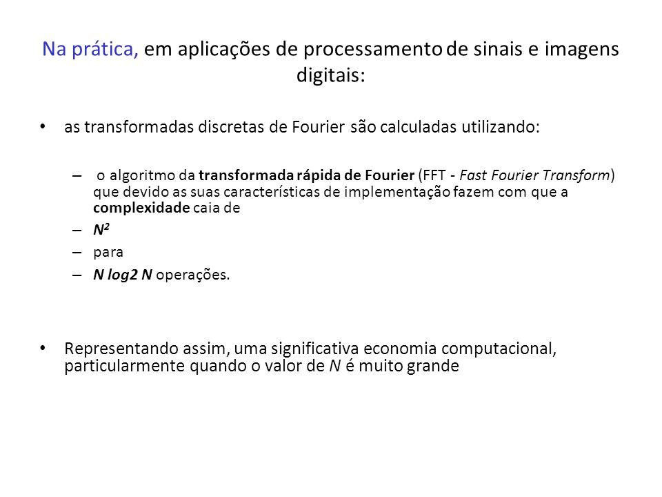 Na prática, em aplicações de processamento de sinais e imagens digitais: as transformadas discretas de Fourier são calculadas utilizando: – o algoritm
