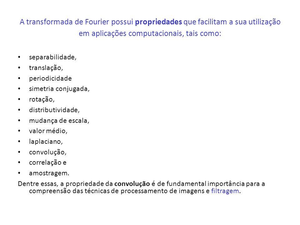 A transformada de Fourier possui propriedades que facilitam a sua utilização em aplicações computacionais, tais como: separabilidade, translação, peri