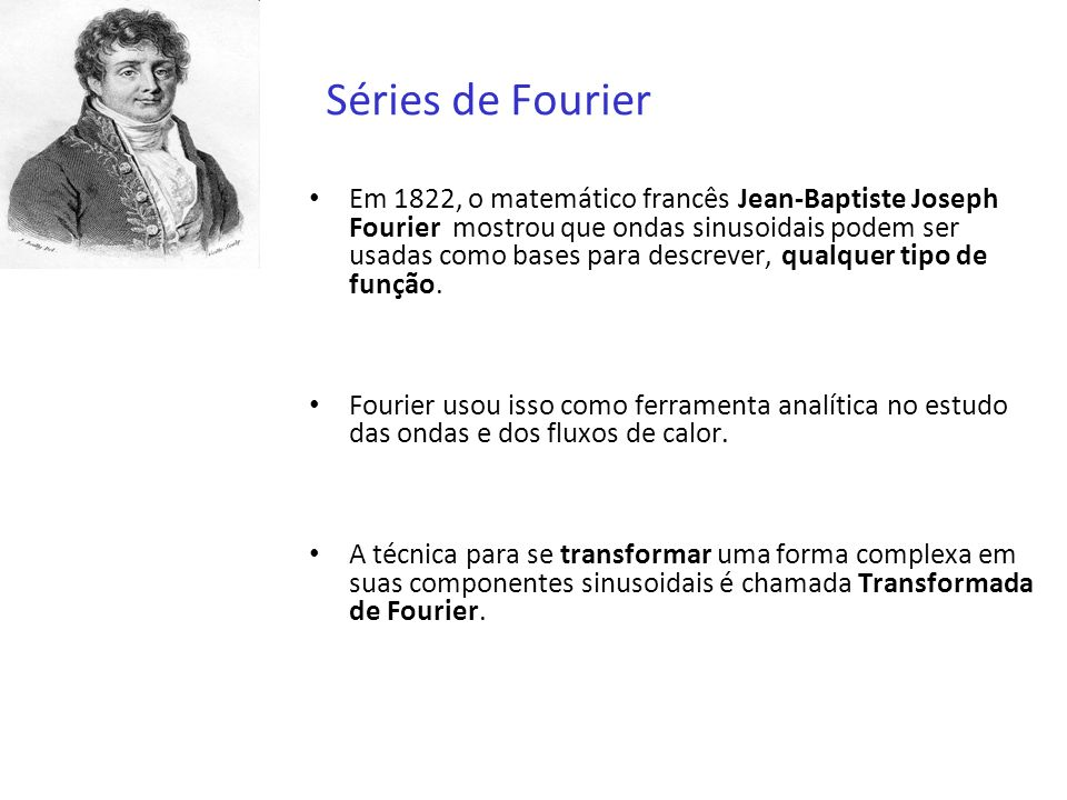 Séries de Fourier Em 1822, o matemático francês Jean-Baptiste Joseph Fourier mostrou que ondas sinusoidais podem ser usadas como bases para descrever,
