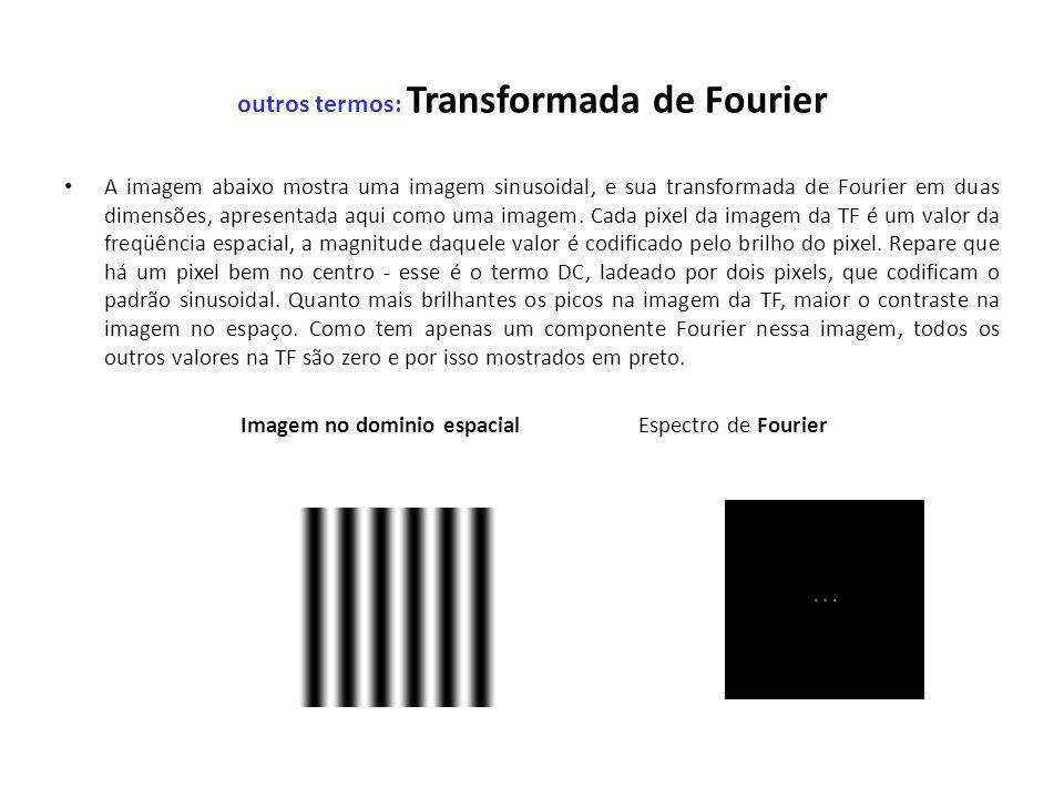 outros termos: Transformada de Fourier A imagem abaixo mostra uma imagem sinusoidal, e sua transformada de Fourier em duas dimensões, apresentada aqui