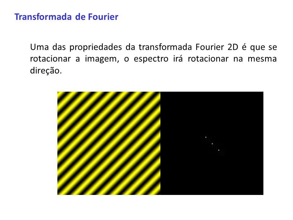 Transformada de Fourier Uma das propriedades da transformada Fourier 2D é que se rotacionar a imagem, o espectro irá rotacionar na mesma direção.