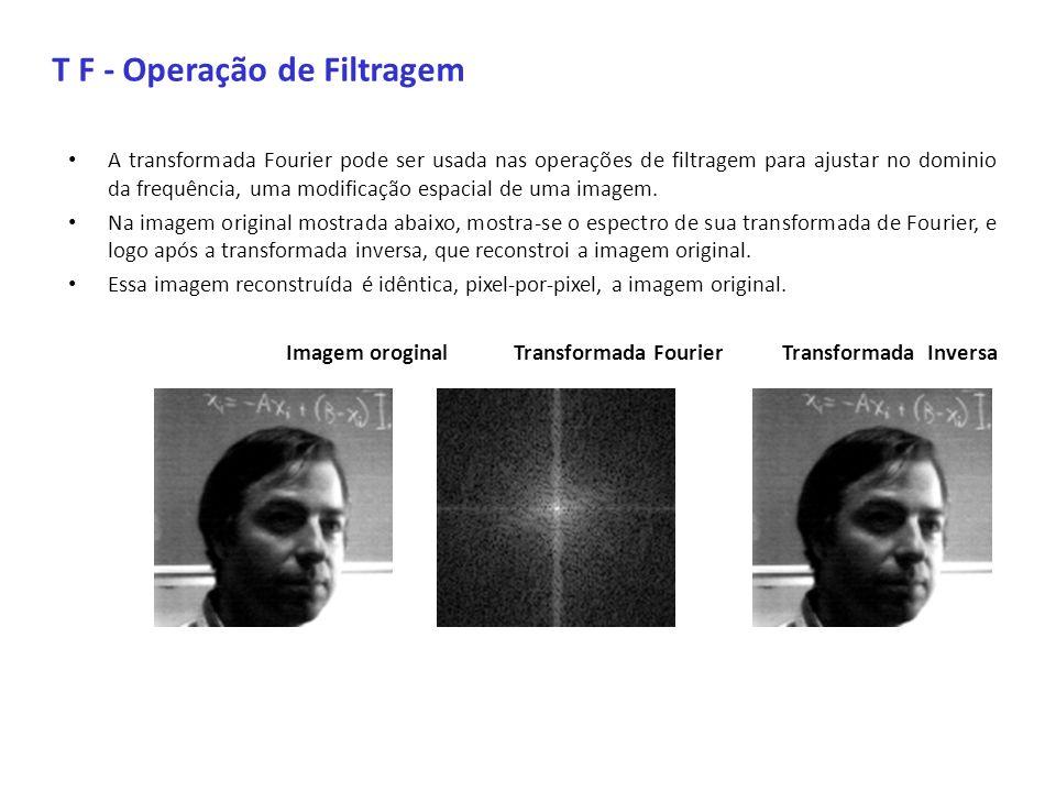 T F - Operação de Filtragem A transformada Fourier pode ser usada nas operações de filtragem para ajustar no dominio da frequência, uma modificação es