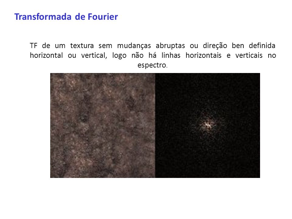 Transformada de Fourier TF de um textura sem mudanças abruptas ou direção ben definida horizontal ou vertical, logo não há linhas horizontais e vertic