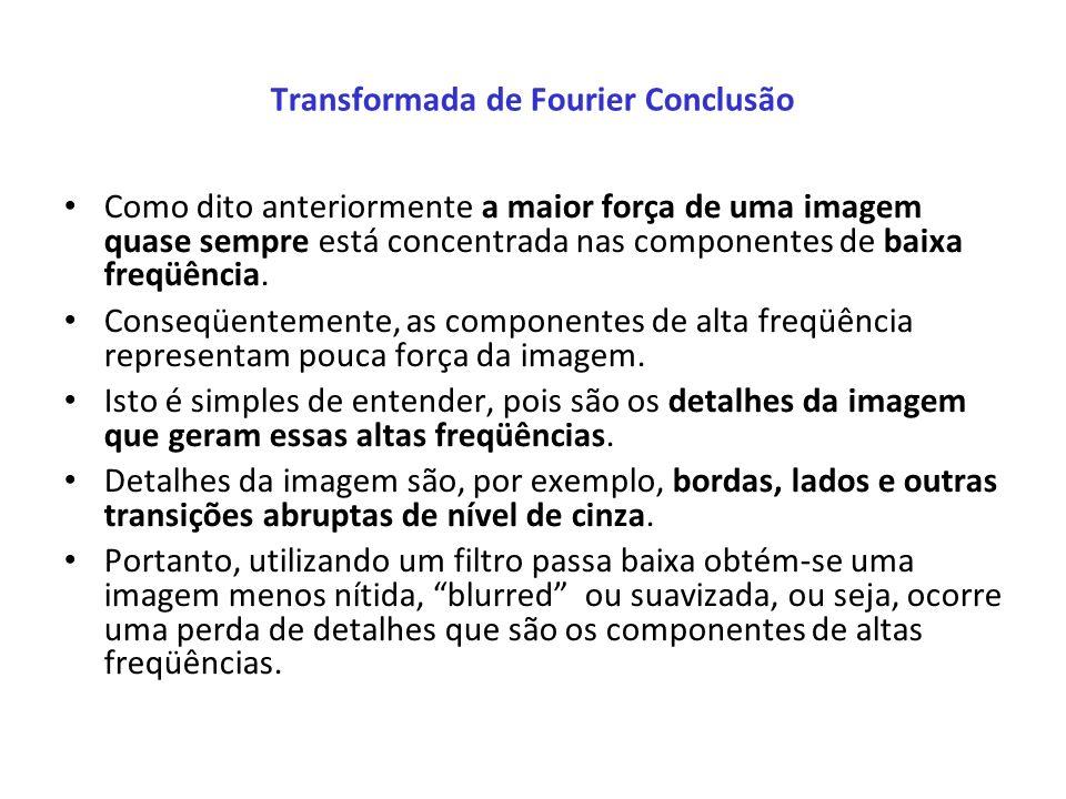 Transformada de Fourier Conclusão Como dito anteriormente a maior força de uma imagem quase sempre está concentrada nas componentes de baixa freqüênci