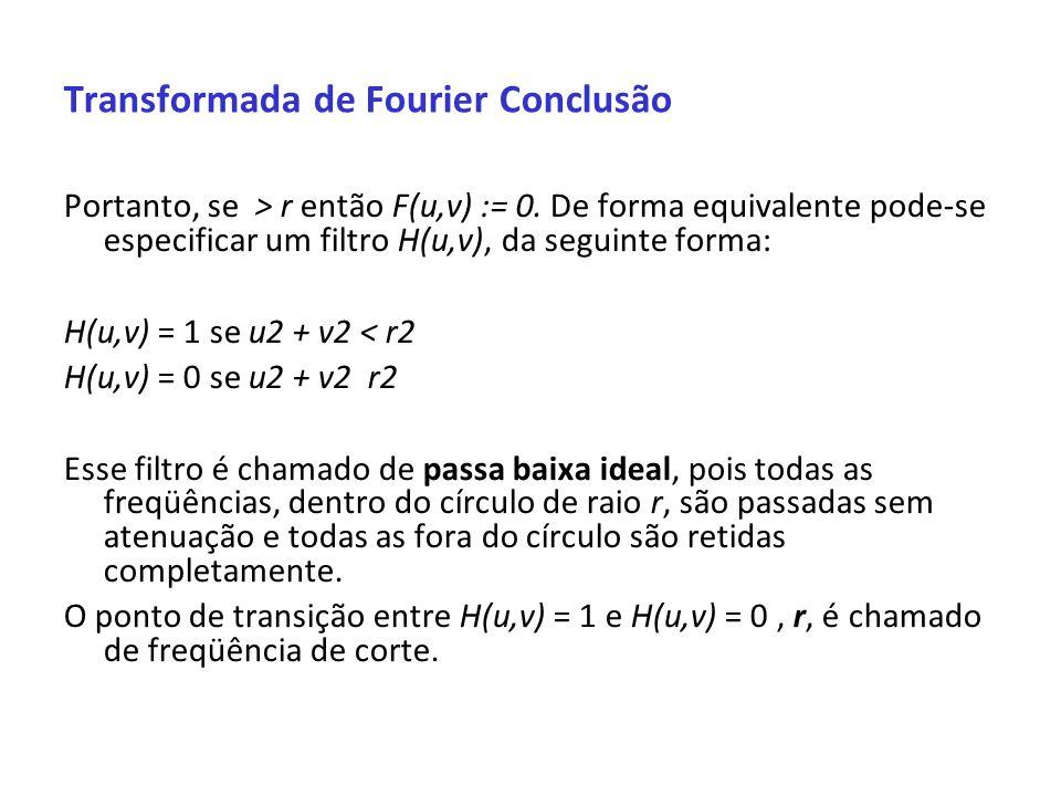 Transformada de Fourier Conclusão Portanto, se > r então F(u,v) := 0. De forma equivalente pode-se especificar um filtro H(u,v), da seguinte forma: H(