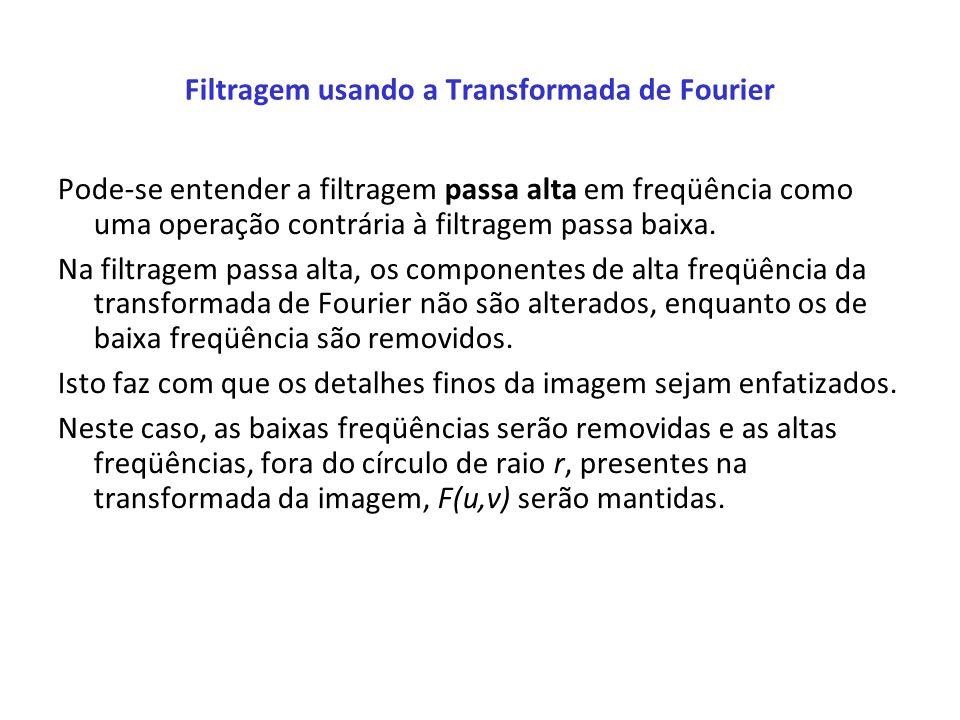 Filtragem usando a Transformada de Fourier Pode-se entender a filtragem passa alta em freqüência como uma operação contrária à filtragem passa baixa.