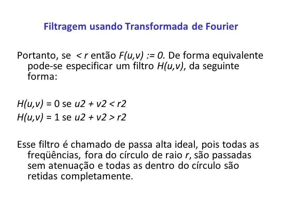 Filtragem usando Transformada de Fourier Portanto, se < r então F(u,v) := 0. De forma equivalente pode-se especificar um filtro H(u,v), da seguinte fo