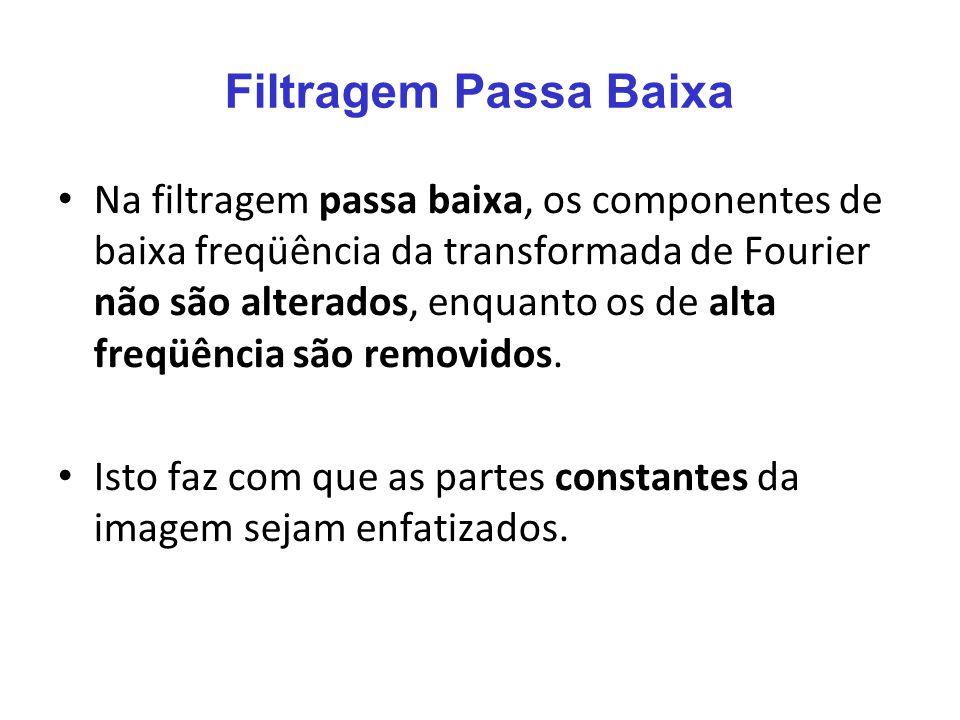 Filtragem Passa Baixa Na filtragem passa baixa, os componentes de baixa freqüência da transformada de Fourier não são alterados, enquanto os de alta f