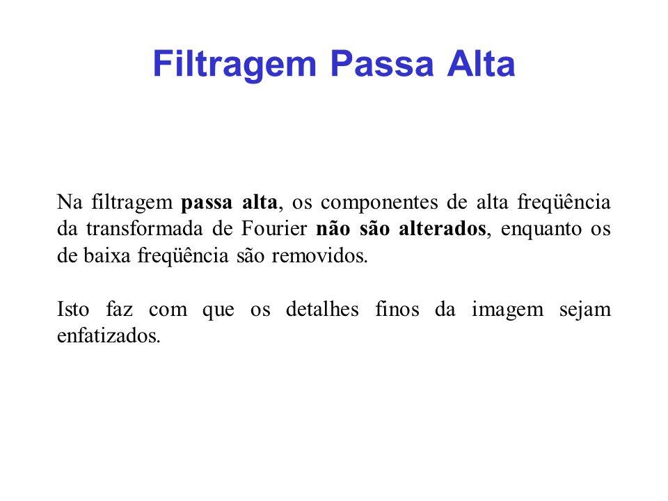 Filtragem Passa Alta Na filtragem passa alta, os componentes de alta freqüência da transformada de Fourier não são alterados, enquanto os de baixa fre