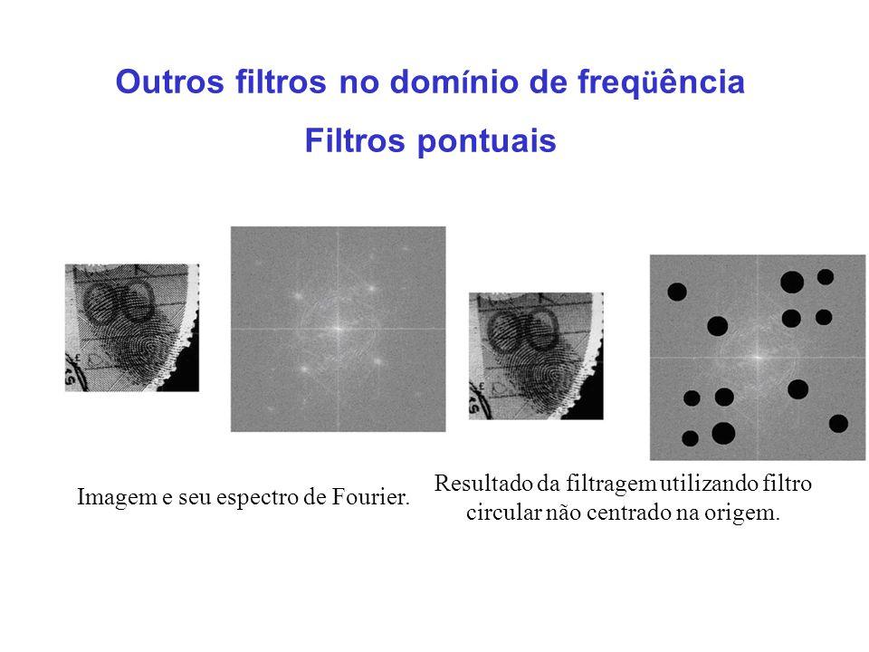 Outros filtros no dom í nio de freq ü ência Filtros pontuais Imagem e seu espectro de Fourier. Resultado da filtragem utilizando filtro circular não c