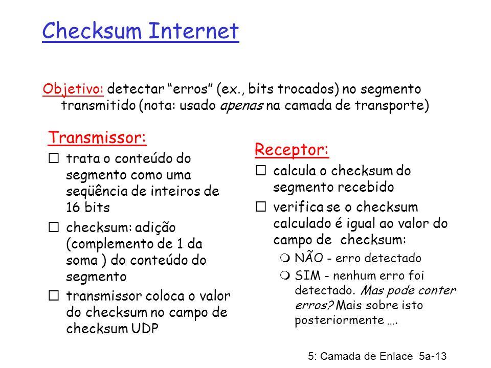 5: Camada de Enlace 5a-13 Checksum Internet Transmissor: trata o conteúdo do segmento como uma seqüência de inteiros de 16 bits checksum: adição (comp