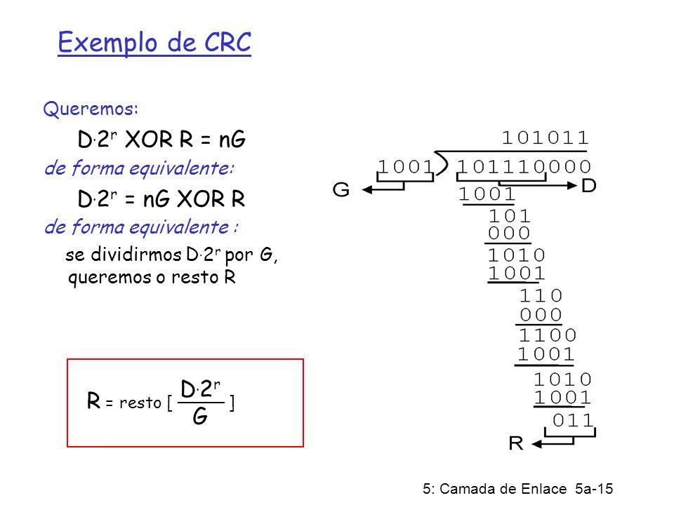 5: Camada de Enlace 5a-15 Exemplo de CRC Queremos: D. 2 r XOR R = nG de forma equivalente: D. 2 r = nG XOR R de forma equivalente : se dividirmos D. 2