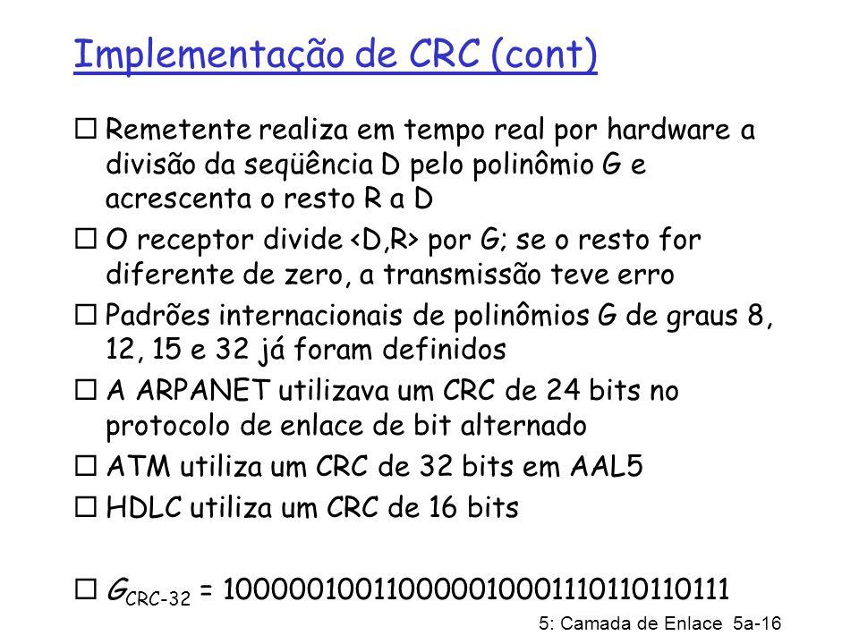 5: Camada de Enlace 5a-16 Implementação de CRC (cont) Remetente realiza em tempo real por hardware a divisão da seqüência D pelo polinômio G e acresce