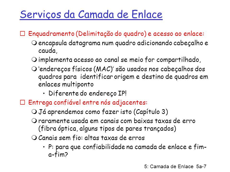 5: Camada de Enlace 5a-18 Enlaces e Protocolos de Acesso Múltiplo Três tipos de enlace: (a) Ponto-a-ponto (um cabo único) (b) Difusão (cabo ou meio compartilhado; p.ex., Ethernet, rádio, etc.) (c) Comutado (p.ex., E-net comutada, ATM, etc) Começamos com enlaces com Difusão.