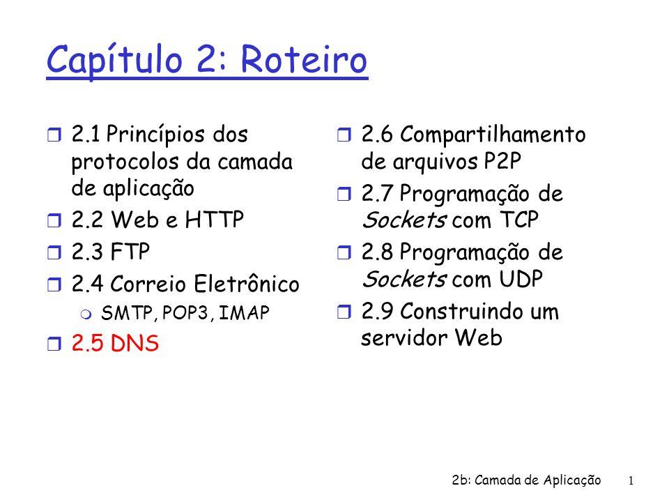 2b: Camada de Aplicação1 Capítulo 2: Roteiro r 2.1 Princípios dos protocolos da camada de aplicação r 2.2 Web e HTTP r 2.3 FTP r 2.4 Correio Eletrônic
