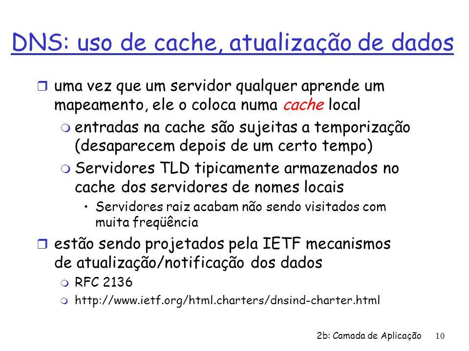 2b: Camada de Aplicação10 DNS: uso de cache, atualização de dados r uma vez que um servidor qualquer aprende um mapeamento, ele o coloca numa cache lo