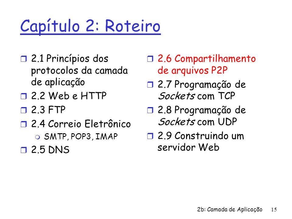 2b: Camada de Aplicação15 Capítulo 2: Roteiro r 2.1 Princípios dos protocolos da camada de aplicação r 2.2 Web e HTTP r 2.3 FTP r 2.4 Correio Eletrôni