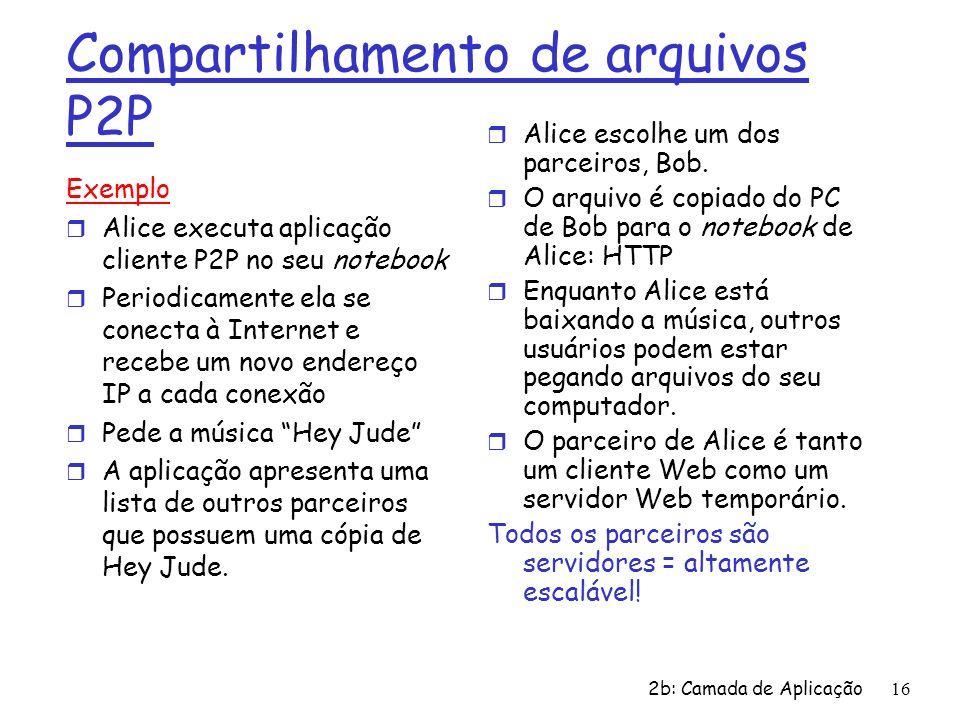 2b: Camada de Aplicação16 Compartilhamento de arquivos P2P Exemplo r Alice executa aplicação cliente P2P no seu notebook r Periodicamente ela se conec