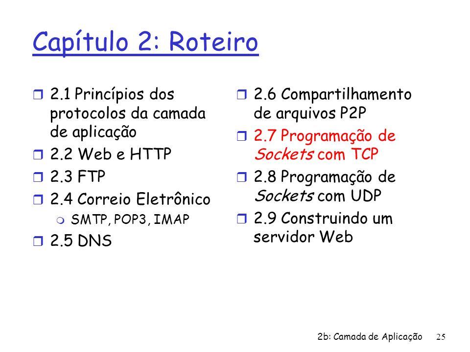 2b: Camada de Aplicação25 Capítulo 2: Roteiro r 2.1 Princípios dos protocolos da camada de aplicação r 2.2 Web e HTTP r 2.3 FTP r 2.4 Correio Eletrôni