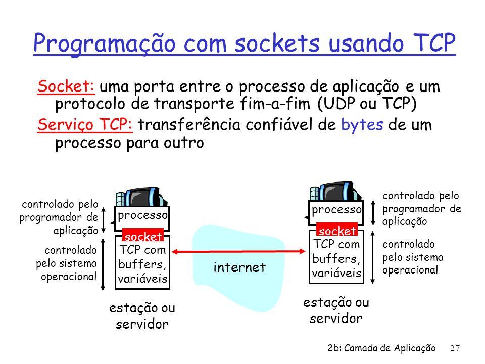 2b: Camada de Aplicação27 Programação com sockets usando TCP Socket: uma porta entre o processo de aplicação e um protocolo de transporte fim-a-fim (U
