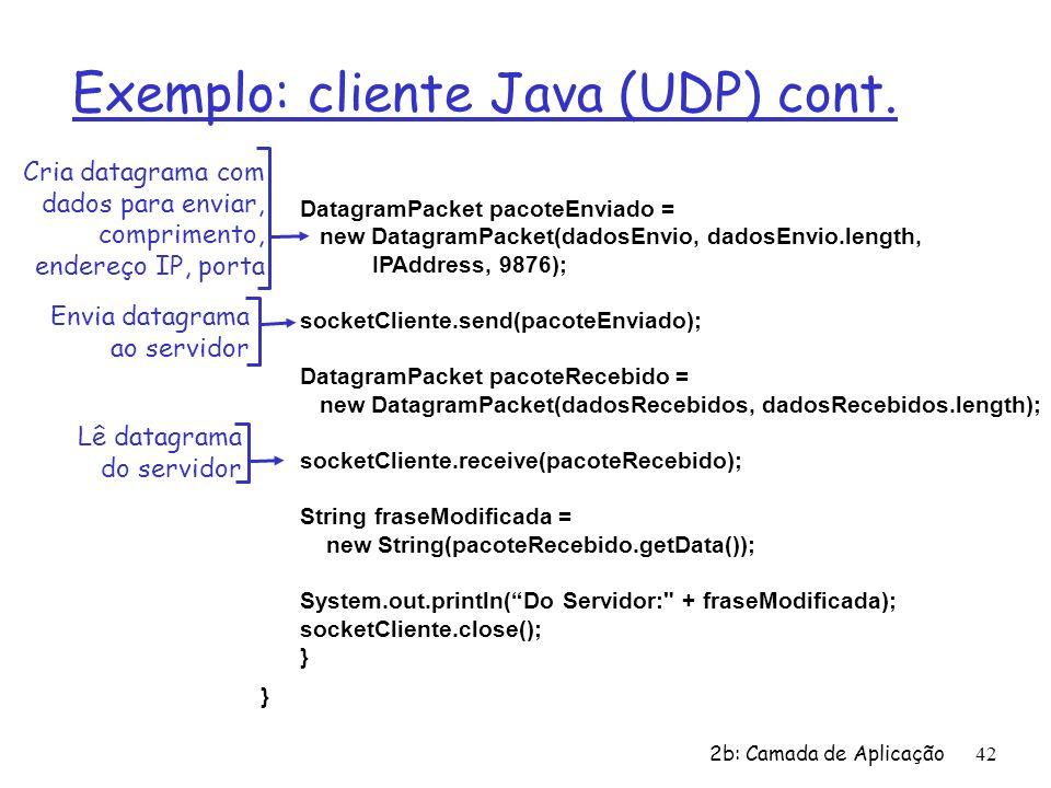 2b: Camada de Aplicação42 Exemplo: cliente Java (UDP) cont. DatagramPacket pacoteEnviado = new DatagramPacket(dadosEnvio, dadosEnvio.length, IPAddress
