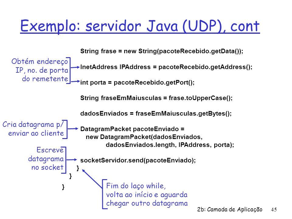 2b: Camada de Aplicação45 Exemplo: servidor Java (UDP), cont String frase = new String(pacoteRecebido.getData()); InetAddress IPAddress = pacoteRecebi