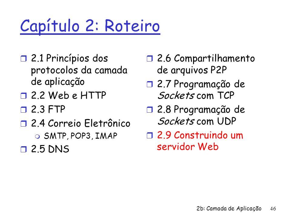 2b: Camada de Aplicação46 Capítulo 2: Roteiro r 2.1 Princípios dos protocolos da camada de aplicação r 2.2 Web e HTTP r 2.3 FTP r 2.4 Correio Eletrôni