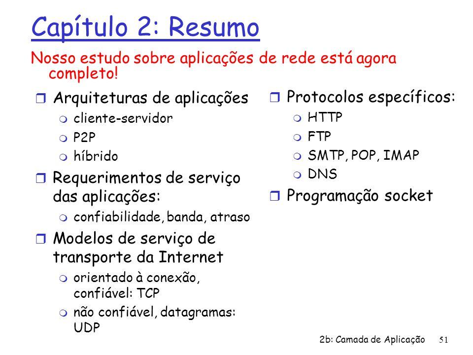 2b: Camada de Aplicação51 Capítulo 2: Resumo r Arquiteturas de aplicações m cliente-servidor m P2P m híbrido r Requerimentos de serviço das aplicações