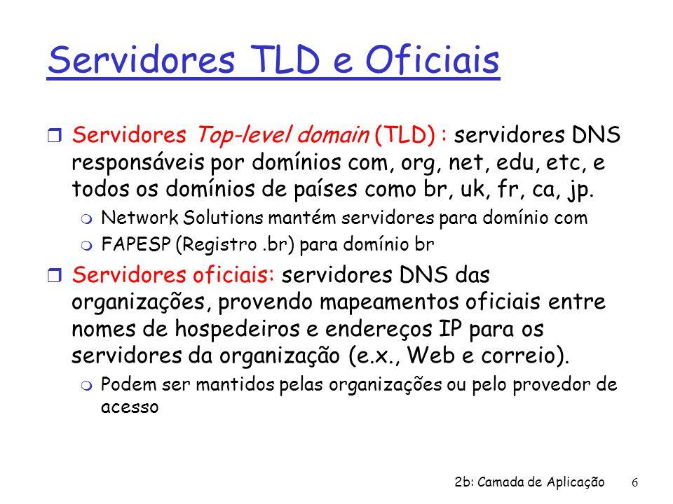2b: Camada de Aplicação6 Servidores TLD e Oficiais r Servidores Top-level domain (TLD) : servidores DNS responsáveis por domínios com, org, net, edu,