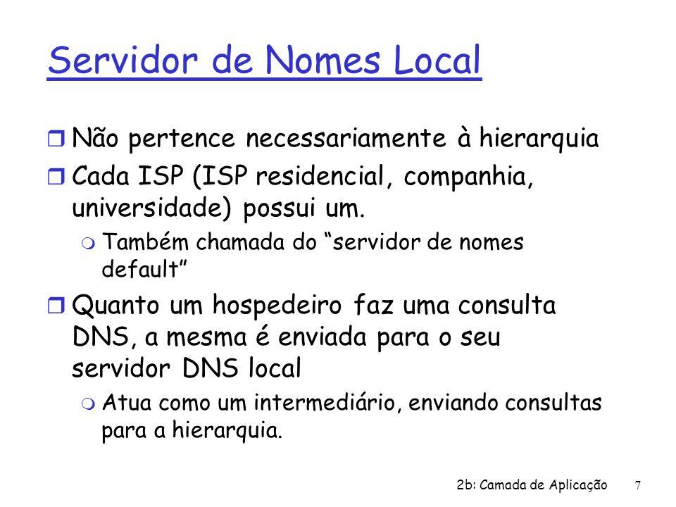 2b: Camada de Aplicação7 Servidor de Nomes Local r Não pertence necessariamente à hierarquia r Cada ISP (ISP residencial, companhia, universidade) pos