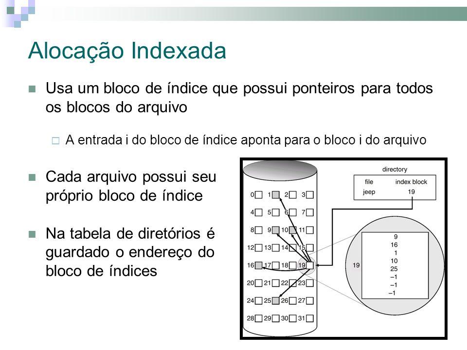 Alocação Indexada Usa um bloco de índice que possui ponteiros para todos os blocos do arquivo A entrada i do bloco de índice aponta para o bloco i do arquivo Cada arquivo possui seu próprio bloco de índice Na tabela de diretórios é guardado o endereço do bloco de índices