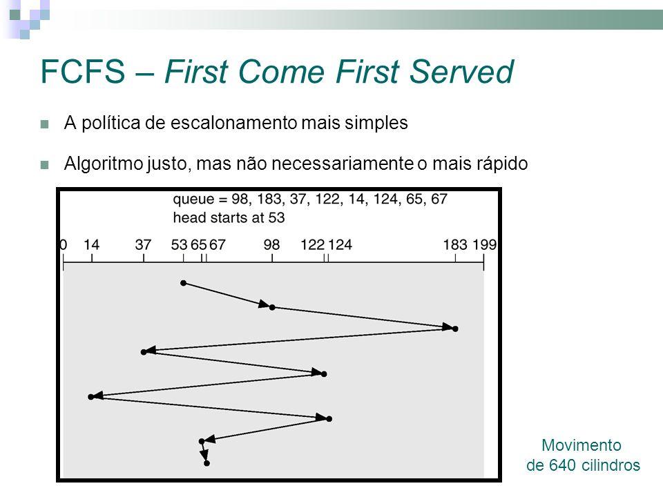 FCFS – First Come First Served A política de escalonamento mais simples Algoritmo justo, mas não necessariamente o mais rápido Movimento de 640 cilindros