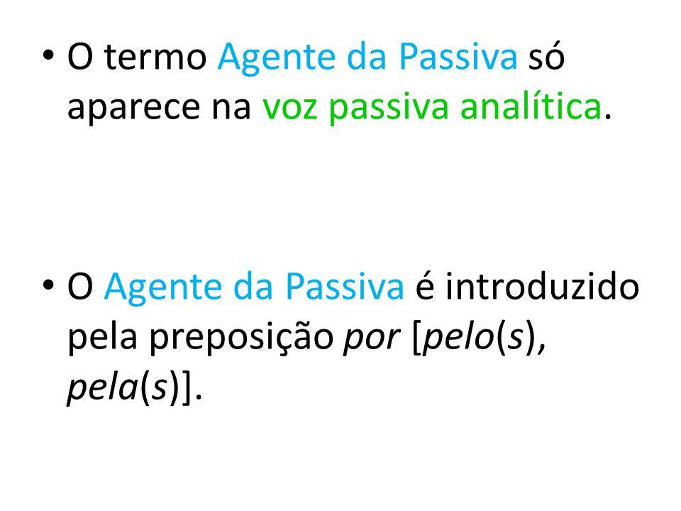 O termo Agente da Passiva só aparece na voz passiva analítica. O Agente da Passiva é introduzido pela preposição por [pelo(s), pela(s)].