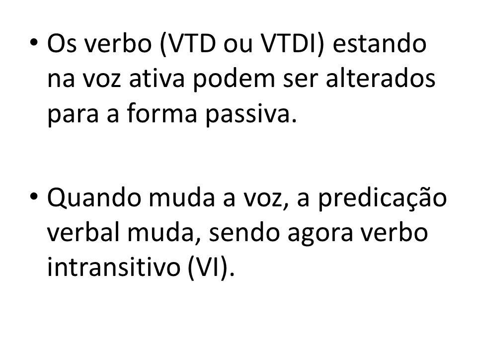 Os verbo (VTD ou VTDI) estando na voz ativa podem ser alterados para a forma passiva. Quando muda a voz, a predicação verbal muda, sendo agora verbo i