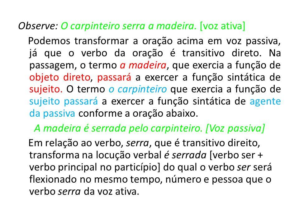 Observe: O carpinteiro serra a madeira. [voz ativa] Podemos transformar a oração acima em voz passiva, já que o verbo da oração é transitivo direto. N