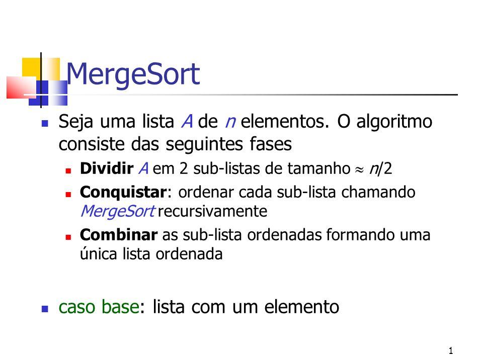 1 MergeSort Seja uma lista A de n elementos. O algoritmo consiste das seguintes fases Dividir A em 2 sub-listas de tamanho n/2 Conquistar: ordenar cad