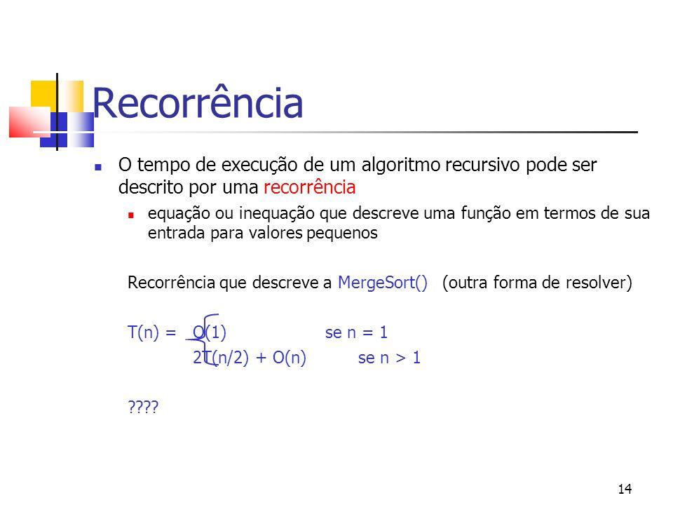 14 Recorrência O tempo de execução de um algoritmo recursivo pode ser descrito por uma recorrência equação ou inequação que descreve uma função em termos de sua entrada para valores pequenos Recorrência que descreve a MergeSort() (outra forma de resolver) T(n) = O(1) se n = 1 2T(n/2) + O(n)se n > 1