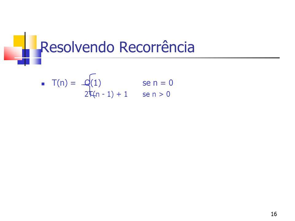 16 Resolvendo Recorrência T(n) = O(1) se n = 0 2T(n - 1) + 1se n > 0