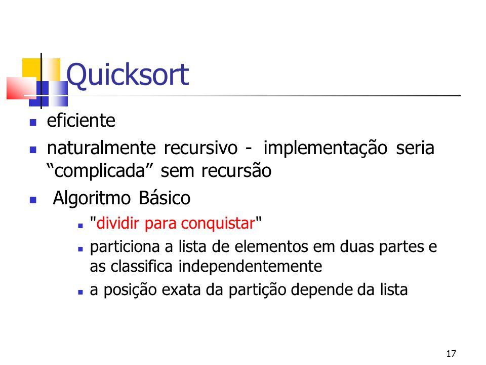 17 Quicksort eficiente naturalmente recursivo - implementação seria complicada sem recursão Algoritmo Básico dividir para conquistar particiona a lista de elementos em duas partes e as classifica independentemente a posição exata da partição depende da lista