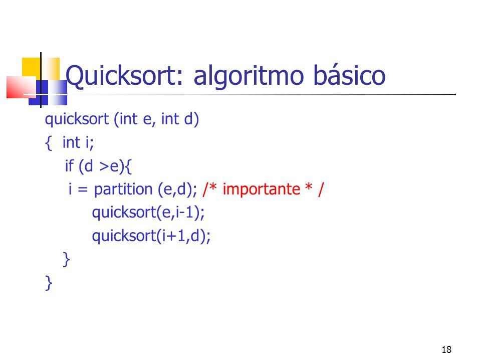 18 Quicksort: algoritmo básico quicksort (int e, int d) { int i; if (d >e){ i = partition (e,d); /* importante * / quicksort(e,i-1); quicksort(i+1,d);