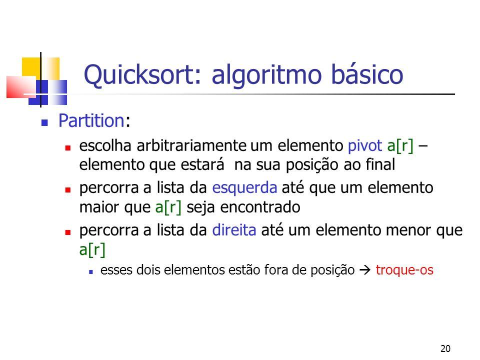 20 Quicksort: algoritmo básico Partition: escolha arbitrariamente um elemento pivot a[r] – elemento que estará na sua posição ao final percorra a lista da esquerda até que um elemento maior que a[r] seja encontrado percorra a lista da direita até um elemento menor que a[r] esses dois elementos estão fora de posição troque-os