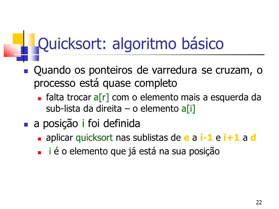 22 Quicksort: algoritmo básico Quando os ponteiros de varredura se cruzam, o processo está quase completo falta trocar a[r] com o elemento mais a esquerda da sub-lista da direita – o elemento a[i] a posição i foi definida aplicar quicksort nas sublistas de e a i-1 e i+1 a d i é o elemento que já está na sua posição
