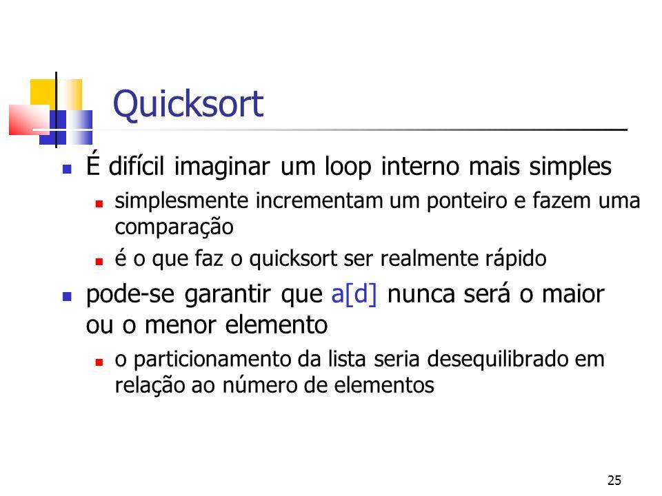 25 Quicksort É difícil imaginar um loop interno mais simples simplesmente incrementam um ponteiro e fazem uma comparação é o que faz o quicksort ser realmente rápido pode-se garantir que a[d] nunca será o maior ou o menor elemento o particionamento da lista seria desequilibrado em relação ao número de elementos