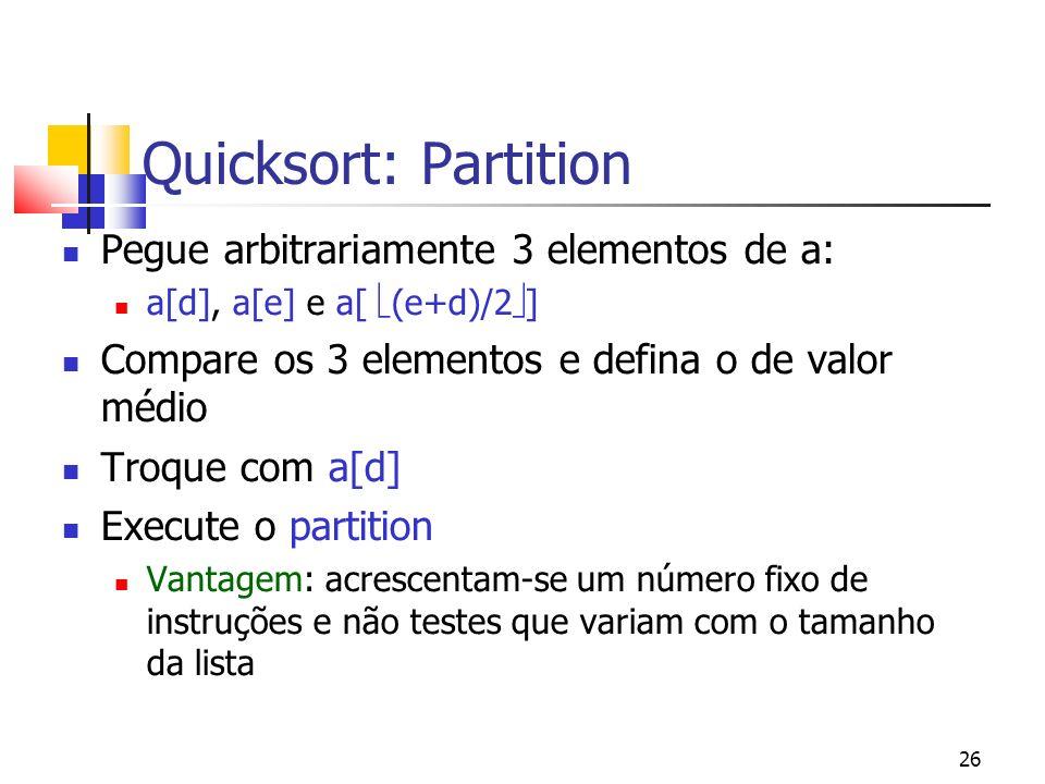 26 Quicksort: Partition Pegue arbitrariamente 3 elementos de a: a[d], a[e] e a[ (e+d)/2 ] Compare os 3 elementos e defina o de valor médio Troque com a[d] Execute o partition Vantagem: acrescentam-se um número fixo de instruções e não testes que variam com o tamanho da lista