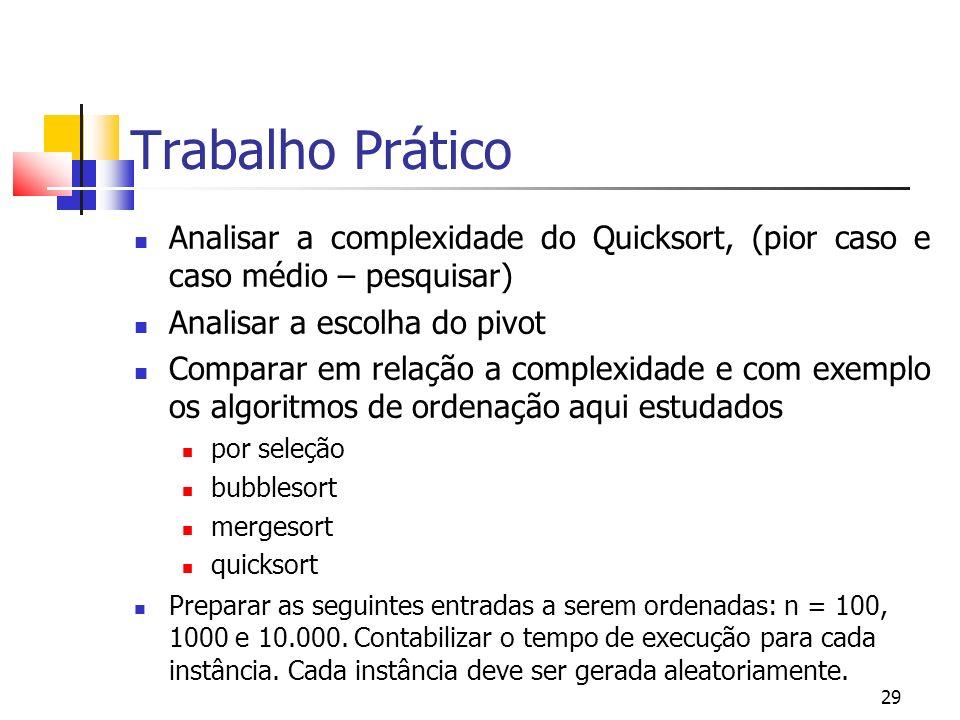 29 Trabalho Prático Analisar a complexidade do Quicksort, (pior caso e caso médio – pesquisar) Analisar a escolha do pivot Comparar em relação a compl